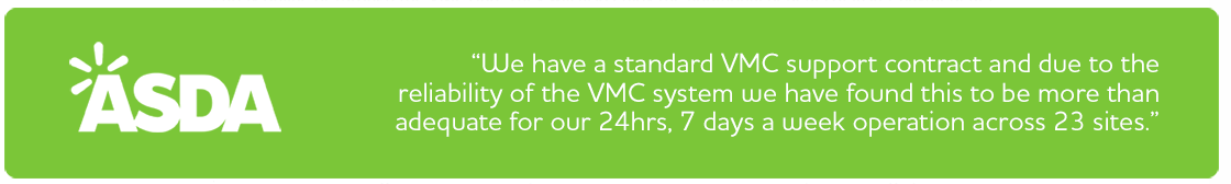 Asda- We have a standard VMC support contract and due to the reliability of the VMC system we have found this to be more than adequate for our 24hrs, 7 days a week operation across 23 sites